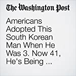 Americans Adopted This South Korean Man When He Was 3. Now 41, He's Being Deported. | Travis M. Andrews