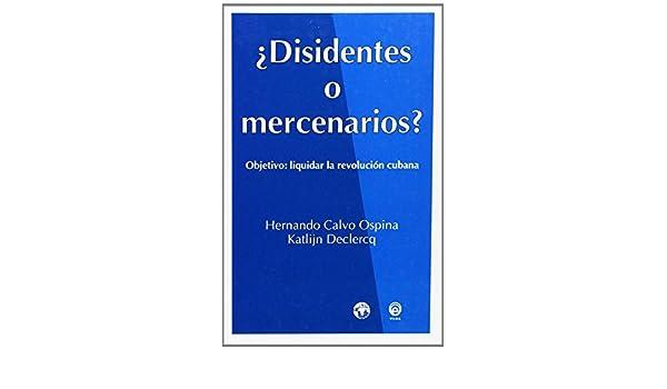 Disidentes o mercenarios?: Objetivo, liquidar la Revolución Cubana (Documentos, sociedad) (Spanish Edition): Hernando/Declercq, Katlijn Calvo Ospina: ...