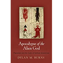 Apocalypse of the Alien God: Platonism and the Exile of Sethian Gnosticism (Divinations: Rereading Late Ancient Religion)