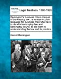 Remington's business man's manual of bankruptcy law : a treatise in plain language for business men who have to do with bankruptcy law and bankruptcy courts, to aid them in understanding the law and its Practice, Harold Remington, 1240077297