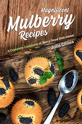 Magnificent Mulberry Recipes: A Complete Cookbook of Berry Good Dish Ideas!