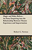 Magic and Make-Believe - an Essay Enquiring into the Relationship Between Theatre Experience and Improvisation, Robert G. Newton, 1447442741