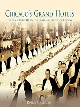 Chicago's Grand Hotels: The Palmer House Hilton, The Drake, and The Hilton Chicago
