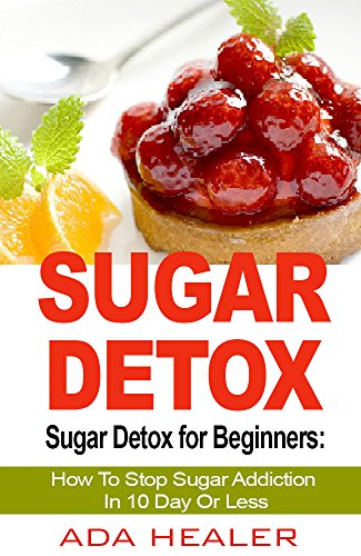 Sugar Detox: Sugar Detox for Beginners: How To Stop Sugar Addiction In 10 Day Or Less (A QUICK START GUIDE, Sugar Detox Diet, Sugar Free Recipes Included)