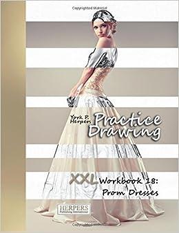 Practice Drawing - XXL Workbook 18: Prom Dresses: Volume 18: Amazon.co.uk: York P. Herpers: 9781986896092: Books