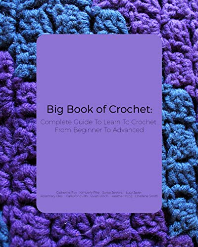 Big Book of Crochet: Complete Guide To Learn To Crochet From Beginner To Advanced by [Roy, Catherine        , Smith, Charlene , Irving, Heather , Ulrich, Vivian , Ronquillo, Cara  , Oles, Rosemary , Javier, Lucy , Jenkins, Sonya , Pike, Kimberly  ]