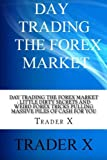 Day Trading The Forex Market : Little Dirty Secrets and Weird Forex Tricks Pulling Massive Piles Of Cash For You: Take The Piece Of The Forex Pie That Belongs To You,Live The Life Of Your Dreams