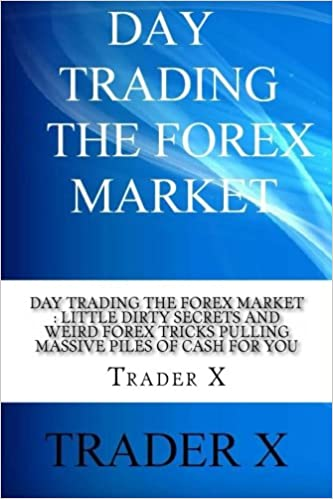 Book Day Trading The Forex Market : Little Dirty Secrets and Weird Forex Tricks Pulling Massive Piles Of Cash For You: Take The Piece Of The Forex Pie That ... Life Of Your Dreams (Day Trading for Winners)