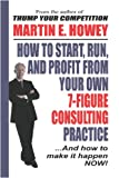 How to Start, Run, and Profit from Your Own 7-Figure Consulting Practice, Martin Howey, 1411650751
