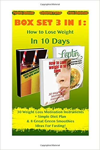 How to Lose Weight In 10 Days BOX SET 3 IN 1: 30 Weight Loss Motivation Instruments + Simple Diet Plan & 8 Great Green Smoothies Ideas For Fasting!: ... fat recipes, low calorie recipes) (Volume 1)
