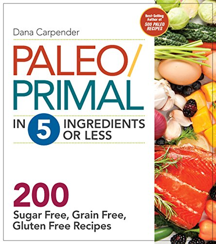 Paleo/Primal in 5 Ingredients or Less: More Than 200 Sugar-Free, Grain-Free, Gluten-Free Recipe by Dana Carpender