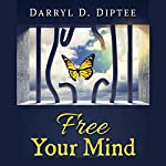 Free Your Mind: Proven Steps That Can Liberate You from Suffering So You Can Live the Life You Deserve | Darryl Diptee