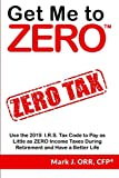 Get Me to ZERO: Use the 2019 I.R.S. Tax Code to Pay as Little as ZERO Income Taxes During Retirement and Have a Better Life