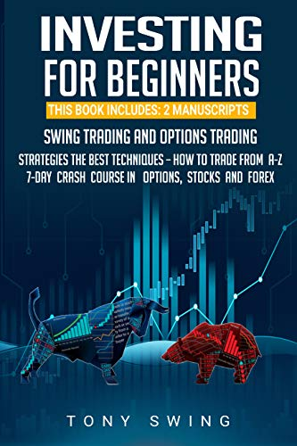 INVESTING FOR BEGINNERS: THIS BOOK INCLUDES: 2 MANUSCRIPTS SWING TRADING AND OPTIONS TRADING, STRATEGIES, THE BEST TECHNIQUES - HOW TO TRADE FROM A-Z, 7-DAY CRASH COURSE IN OPTIONS, STOCKS AND FOREX