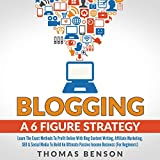 Blogging a 6 Figure Strategy: Learn the Exact Methods to Profit Online with Blog Content Writing, Affiliate Marketing, SEO, & Social Media to Build an Ultimate Passive Income Business: For Beginners