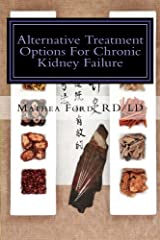 Alternative Treatment Options For Chronic Kidney Failure: Natural Remedies For Living A Healthier Life (Renal Diet HQ IQ-Pre Dialysis Living) (Volume 12) Paperback
