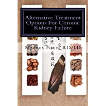 Alternative Treatment Options For Chronic Kidney Failure: Natural Remedies For Living A Healthier Life (Renal Diet HQ IQ-Pre Dialysis Living) (Volume 12)
