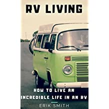 RV Living : How to live an incredible life in an RV