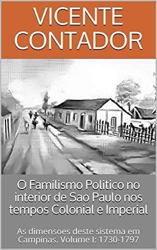 O Familismo Politico no interior de Sao Paulo nos tempos Colonial e Imperial: As dimensoes deste sistema em Campinas. Volume I: 1730-1797