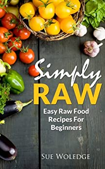 Simply Raw: Easy Raw Food Recipes For Beginners by [Woledge, Sue]