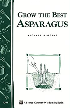 Grow the Best Asparagus: Storey's Country Wisdom Bulletin A-63 (Storey Country Wisdom Bulletin) by [Higgins, Michael]