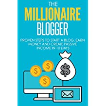 Blogging: The Millionaire Blogger: PROVEN Steps To Start A Blog, Earn Money And Create Passive Income In 10 Days (Blogging, Passive Income, Blogging For Beginners Book 1)