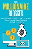 Blogging: The Millionaire Blogger: PROVEN Steps To Start A Blog, Earn Money And Create Passive Income In 10 Days (Blogging, Passive Income, Blogging For Beginners)