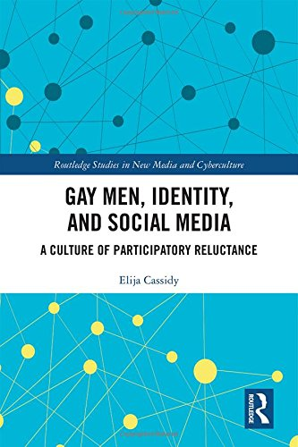 Gay Men, Identity and Social Media: A Culture of Participatory Reluctance (Routledge Studies in New Media and Cyberculture)