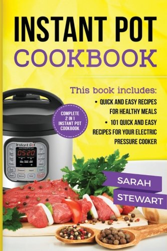 Instant Pot Cookbook: Quick And Easy Recipes For Healthy Meals, 101 Quick And Easy Recipes For Your Electric Pressure Cooker by Sarah Stewart