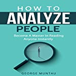 How to Analyze People: Become a Master in Reading Anyone Instantly | George Muntau