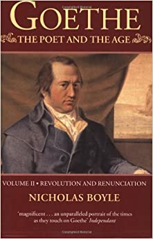 Goethe: The Poet and the Age: Volume II: Revolution and Renunciation, 1790-1803: Revolution and Renunciation, 1790-1803 Vol 2 (Goethe (Oxford University Press))