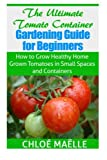 The Ultimate Tomato Container Gardening Guide for Beginners: How to Grow Homegrown Tomatoes in Small Spaces and Containers