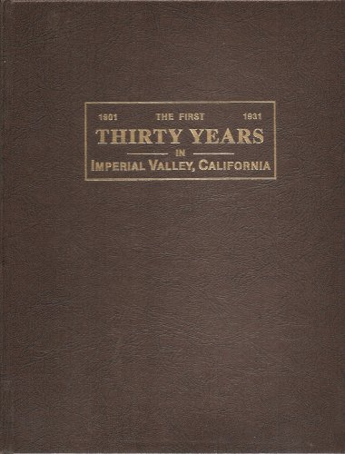 The first thirty years, being an account of the principal events in the history of Imperial Valley, southern California, U.S.A: With chapters describing Imperial Valley as it is today - First Thirty Years