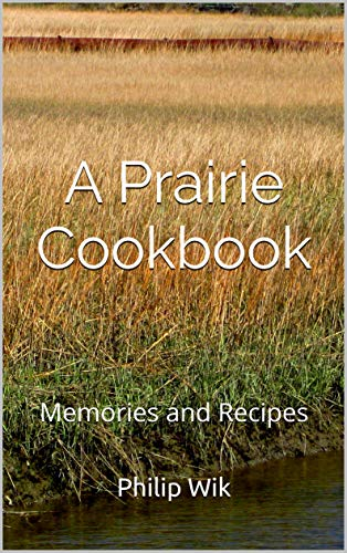 A Prairie Cookbook: Memories and Recipes by [Wik, Philip]