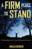 A Firm Place To Stand: Finding Meaning in a Life with Bipolar Disorder