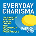 Everyday Charisma: Techniques for Mass Appeal, Charm, and Becoming a Social Powerhouse Audiobook by Patrick King Narrated by Joe Hempel
