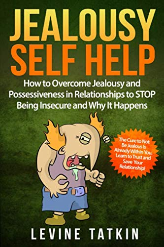 Jealousy Self Help: How To Overcome Jealousy and Possessiveness in Relationships To STOP Being Insecure and Why It Happens. The Cure to Not Be Jealous Is Already Within You.