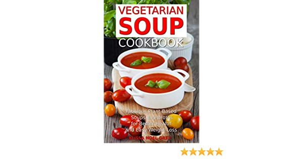 Vegetarian Soup Cookbook: Fabulous Plant-Based Soups and Broths for Better Health and Natural Weight Loss: Healthy Recipes for Weight Loss (Souping, Soup Diet and Cleanse Book 2)