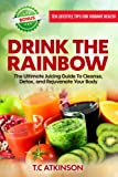 detox juicing - Drink The Rainbow: The Ultimate Juicing Guide To Cleanse, Detox, and Rejuvenate Your Body (Healthy Living for a Holistic Lifestyle) (Volume 1)
