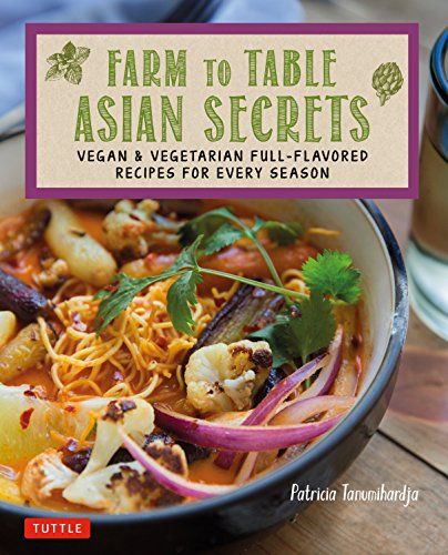 Farm to Table Asian Secrets: Vegan & Vegetarian Full-Flavored Recipes for Every (Asian Diet)