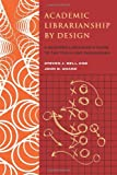 Academic Librarianship by Design, Steven J. Bell and John D. Shank, 0838909396