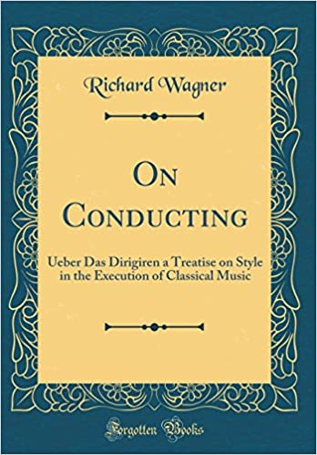 On Conducting: Ueber Das Dirigiren a Treatise on Style in the Execution of Classical Music (Classic Reprint)