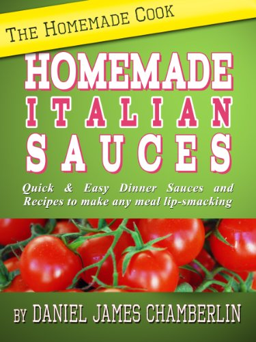 The Homemade Cook: Homemade Italian Sauces - Quick & Easy Dinner Sauces and Recipes to make any meal lip-smacking by [Chamberlin, Daniel]