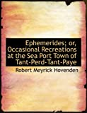 Ephemerides; or, Occasional Recreations at the Sea Port Town of Tant-Perd-Tant-Paye, Robert Meyrick Hovenden, 0554574446