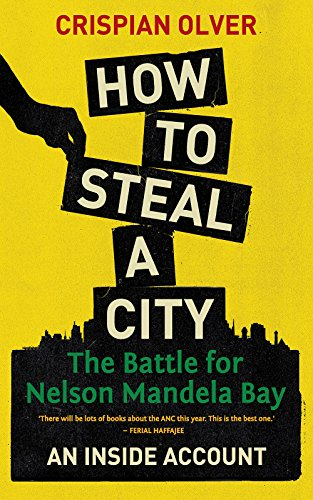 How to Steal a City: The Battle for Nelson Mandela Bay, an Inside Account -
