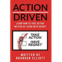 ACTION DRIVEN: Learn How to Take Action Instead of Living with Regret