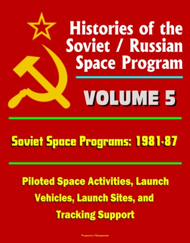 Histories of the Soviet / Russian Space Program - Volume 5: Soviet Space Programs: 1981-87 - Piloted Space Activities, Launch Vehicles, Launch Sites, and Tracking Support