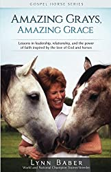 Amazing Grays, Amazing Grace: Lessons in Leadership, Relationship, and the Power of Faith Inspired by the Love of God and Horses (Gospel Horse Series) (Volume 1)