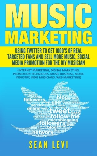 Music Marketing : Using Twitter To Get 1000's of Real Targeted Fans: Sell More Music, Social Media Promotion for The DIY Musician: Musical Journey ... Indie Musicians, Web Marketing (Volume 2)