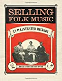 Selling Folk Music: An Illustrated History (American Made Music Series)